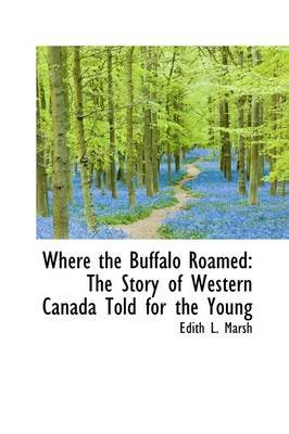 Where the Buffalo Roamed - The Story of Western Canada Told for the Young (Hardcover): Edith L. Marsh