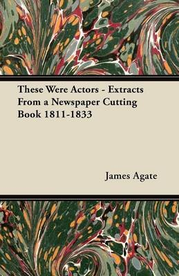 These Were Actors - Extracts From a Newspaper Cutting Book 1811-1833 (Paperback): James Agate