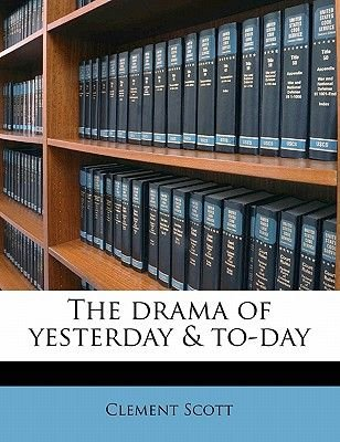 The Drama of Yesterday & To-Day Volume 1 (Paperback): Clement Scott