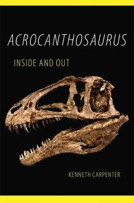 Acrocanthosaurus Inside and Out (Hardcover): Kenneth Carpenter