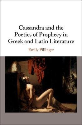Cassandra and the Poetics of Prophecy in Greek and Latin Literature (Hardcover): Emily Pillinger