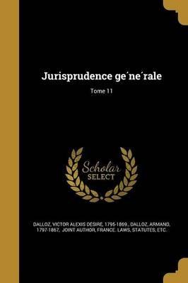 Jurisprudence GE Ne Rale; Tome 11 (French, Paperback): Victor Alexis De Sire 1795-1 Dalloz, Armand 1797-1867 Dalloz, Statutes...