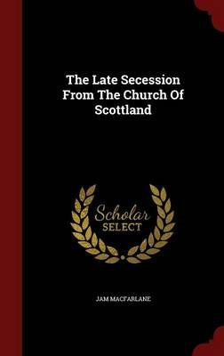 The Late Secession from the Church of Scottland (Hardcover): Jam MacFarlane