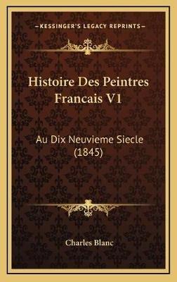 Histoire Des Peintres Francais V1 - Au Dix Neuvieme Siecle (1845) (French, Hardcover): Charles Blanc