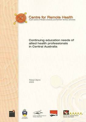 Allied Health Professional Continuing Education Needs Analysis in Central Australia 2002 - An Exploratory Survey (Paperback):...