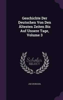 Geschichte Der Deutschen Von Den Altesten Zeiten Bis Auf Unsere Tage, Volume 3 (Hardcover): Joh Sporschil