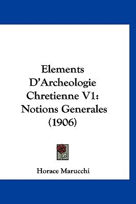 Elements D'Archeologie Chretienne V1 - Notions Generales (1906) (French, Hardcover): Horace Marucchi