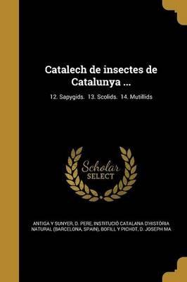 Catalech de Insectes de Catalunya ...; 12. Sapygids. 13. Scolids. 14. Mutillids (Spanish, Paperback): D. Pere Antiga y. Sunyer,...