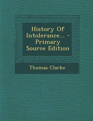 History of Intolerance... (Paperback): Thomas Clarke