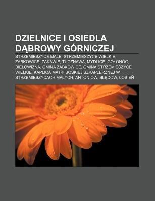 Dzielnice I Osiedla D Browy Gorniczej - Strzemieszyce Ma E, Strzemieszyce Wielkie, Z Bkowice, Zakawie, Tucznawa, Mydlice, Go...