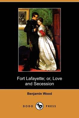 Fort Lafayette; Or, Love and Secession (Dodo Press) (Paperback): Benjamin Wood