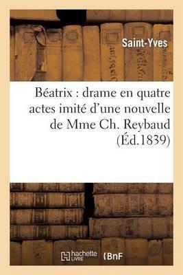 Beatrix: Drame En Quatre Actes Imite D'Une Nouvelle de Mme Ch Reybaud (French, Paperback): Saint Yves, Louis Lefebvre