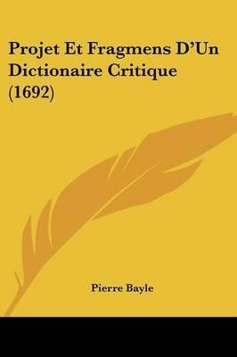 Projet Et Fragmens D'Un Dictionaire Critique (1692) (English, French, Paperback): Pierre Bayle