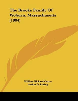 The Brooks Family of Woburn, Massachusetts (1904) (Paperback): William Richard Cutter, Arthur G. Loring