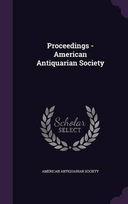 Proceedings - American Antiquarian Society (Hardcover): American Antiquarian Society