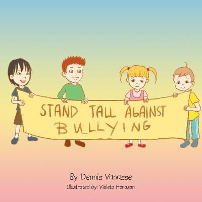 Stand Tall Against Bullying (Paperback): Dennis Vanasse
