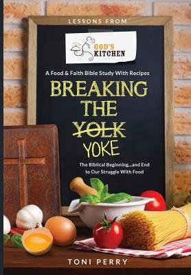 Breaking the Yoke - The Biblical Beginning...and End to Our Struggle with Food (Paperback): Toni Perry