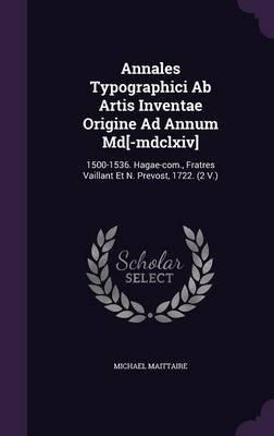 Annales Typographici AB Artis Inventae Origine Ad Annum MD[-MDCLXIV] - 1500-1536. Hagae-Com., Fratres Vaillant Et N. Prevost,...