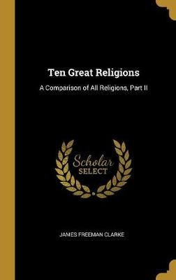 Ten Great Religions - A Comparison of All Religions, Part II (Hardcover): James Freeman Clarke