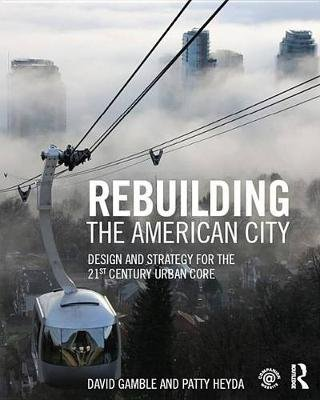 Rebuilding the American City - Design and Strategy for the 21st Century Urban Core (Electronic book text): David Gamble, Patty...
