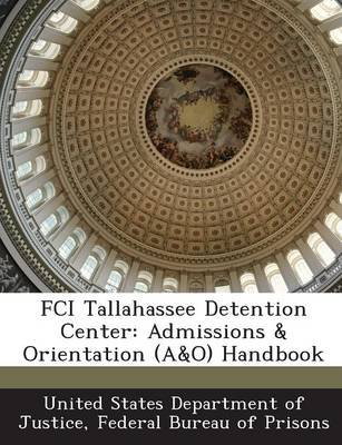 Fci Tallahassee Detention Center - Admissions & Orientation (A&o) Handbook (Paperback): Fed United States Department of Justice