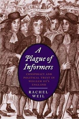 A Plague of Informers - Conspiracy and Political Trust in William III's England (Hardcover): Rachel Weil