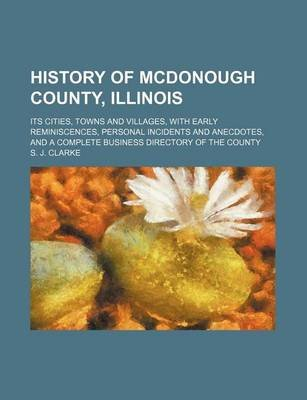 History of McDonough County, Illinois; Its Cities, Towns and Villages, with Early Reminiscences, Personal Incidents and...