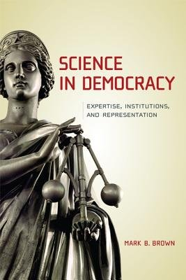 Science in Democracy - Expertise, Institutions, and Representation (Paperback): Mark B Brown