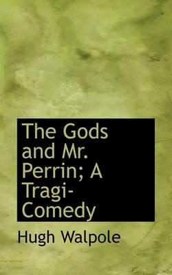 The Gods and Mr. Perrin; A Tragi-Comedy (Hardcover): Hugh Walpole