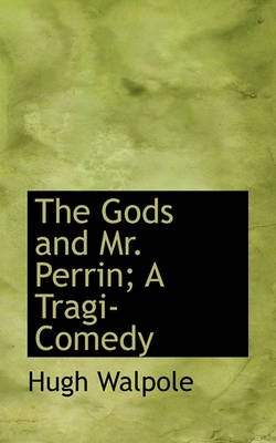 The Gods and Mr. Perrin; A Tragi-Comedy (Hardcover): Hugh Walpole