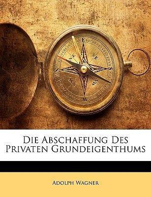 Die Abschaffung Des Privaten Grundeigenthums (English, German, Paperback): Adolph Wagner