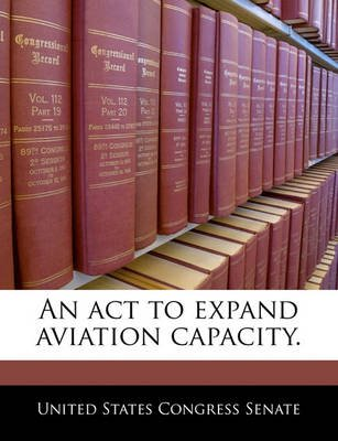 An ACT to Expand Aviation Capacity. (Paperback): United States Congress Senate