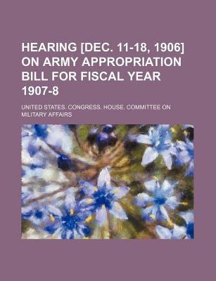 Hearing [Dec. 11-18, 1906] on Army Appropriation Bill for Fiscal Year 1907-8 (Paperback): United States Congress Affairs