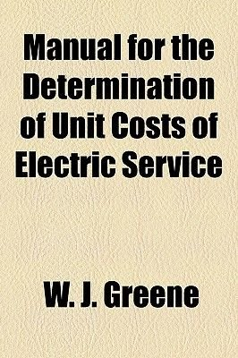 Manual for the Determination of Unit Costs of Electric Service (Paperback): W. J. Greene