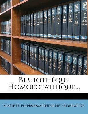 Bibliotheque Homoeopathique... (English, French, Paperback): Soci T Hahnemannienne F D Rative, Societe Hahnemannienne Federative