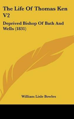 The Life of Thomas Ken V2 - Deprived Bishop of Bath and Wells (1831) (Hardcover): William Lisle Bowles