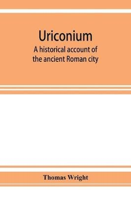 Uriconium; a historical account of the ancient Roman city, and of the excavations made upon its site, at Wroxeter, in...