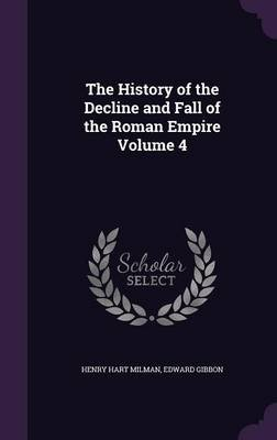 The History of the Decline and Fall of the Roman Empire Volume 4 (Hardcover): Henry Hart Milman, Edward Gibbon