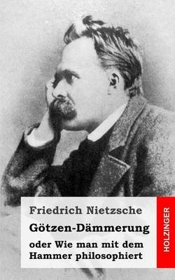 Gotzen-Dammerung - Oder Wie Man Mit Dem Hammer Philosophiert (German, Paperback): Friedrich Nietzsche