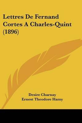 Lettres de Fernand Cortes a Charles-Quint (1896) (English, French, Paperback): Desire Charnay
