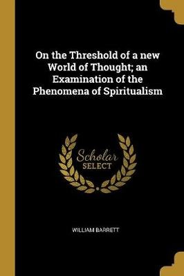 On the Threshold of a New World of Thought; An Examination of the Phenomena of Spiritualism (Paperback): William Barrett