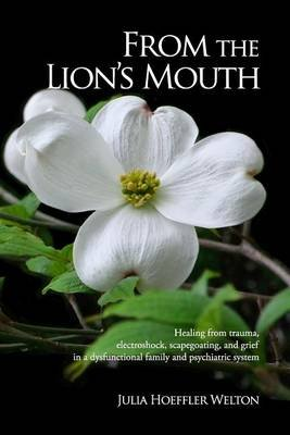 From the Lion's Mouth - Healing from Trauma, Electroshock, Scapegoating, and Grief in a Dysfunctional Family and...