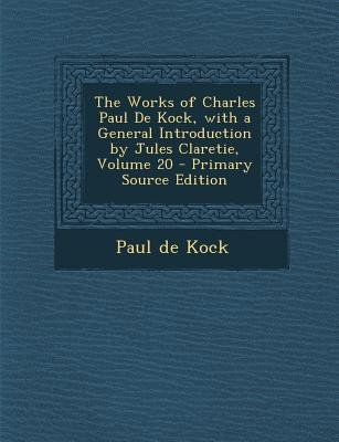 The Works of Charles Paul de Kock, with a General Introduction by Jules Claretie, Volume 20 - Primary Source Edition...