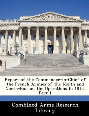 Report of the Commander-In-Chief of the French Armies of the North and North-East on the Operations in 1918, Part 1...