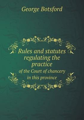 Rules and Statutes Regulating the Practice of the Court of Chancery in This Province (Paperback): George Botsford