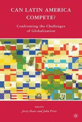 Can Latin America Compete? - Confronting the Challenges of Globalization (Paperback, 2008 Ed.): Jerry Haar, J. Price