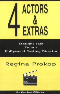 4 Actors and Extras - Straight Talk from a Hollywood Casting Director (Paperback): Regina Prokop