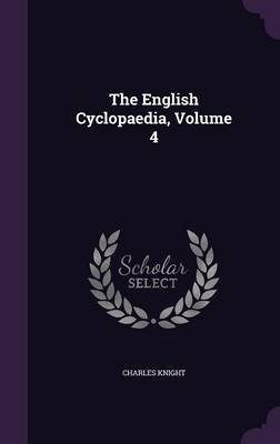 The English Cyclopaedia, Volume 4 (Hardcover): Charles Knight