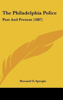 The Philadelphia Police - Past and Present (1887) (Hardcover): Howard O Sprogle