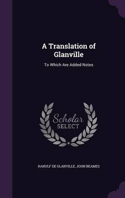 A Translation of Glanville - To Which Are Added Notes (Hardcover): Ranulf de Glanville, John Beames